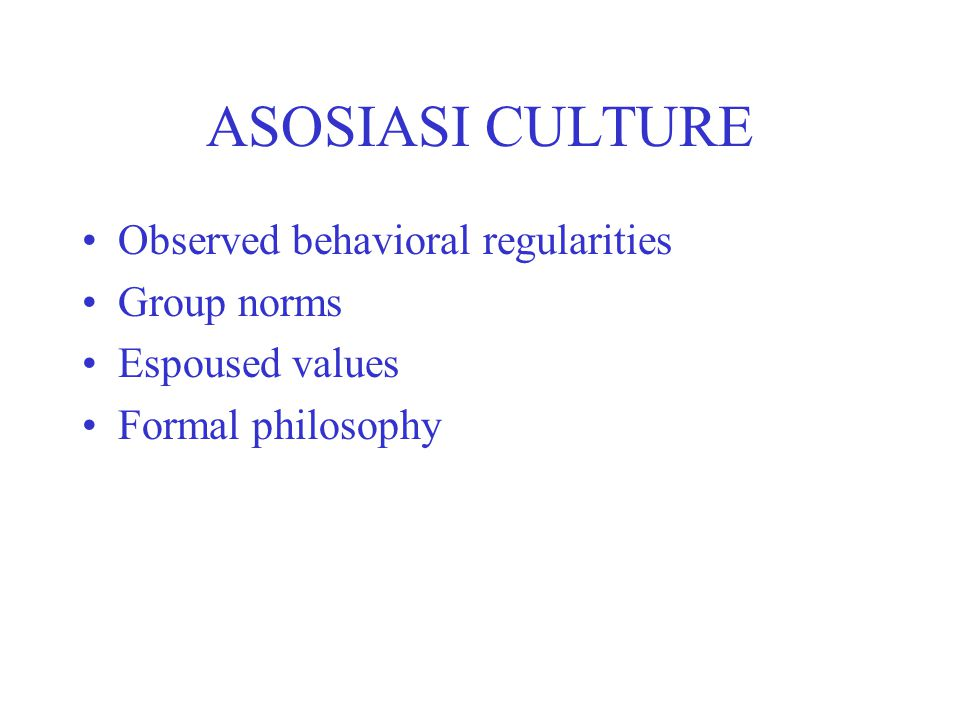 ASOSIASI CULTURE Observed behavioral regularities Group norms Espoused values Formal philosophy