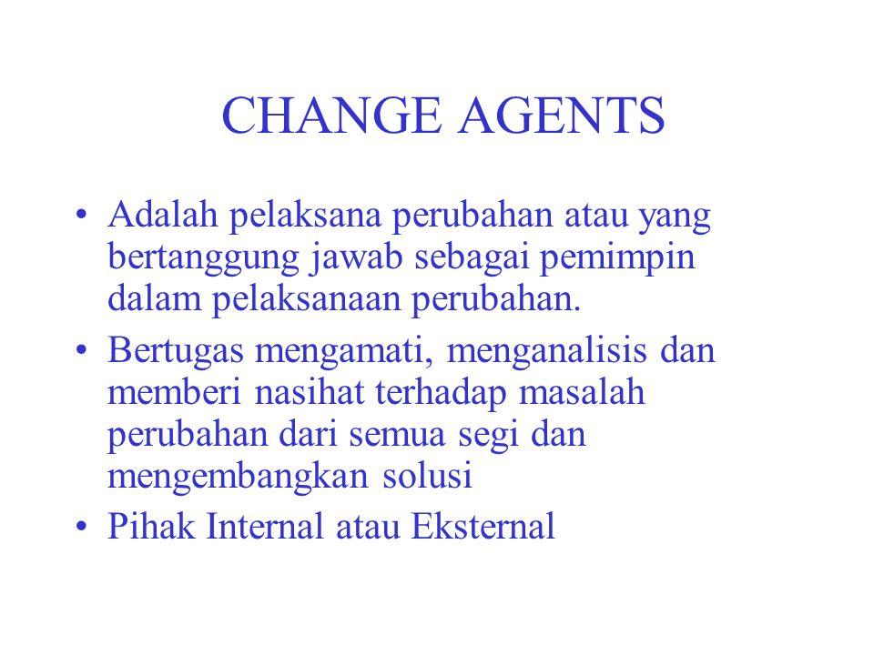 CHANGE AGENTS Adalah pelaksana perubahan atau yang bertanggung jawab sebagai pemimpin dalam pelaksanaan perubahan. Bertugas mengamati, menganalisis da
