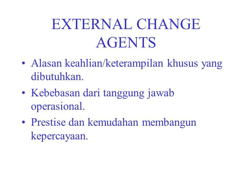 EXTERNAL CHANGE AGENTS Alasan keahlian/keterampilan khusus yang dibutuhkan. Kebebasan dari tanggung jawab operasional. Prestise dan kemudahan membangu