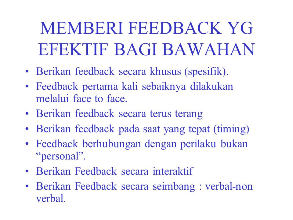 MEMBERI FEEDBACK YG EFEKTIF BAGI BAWAHAN Berikan feedback secara khusus (spesifik). Feedback pertama kali sebaiknya dilakukan melalui face to face. Be