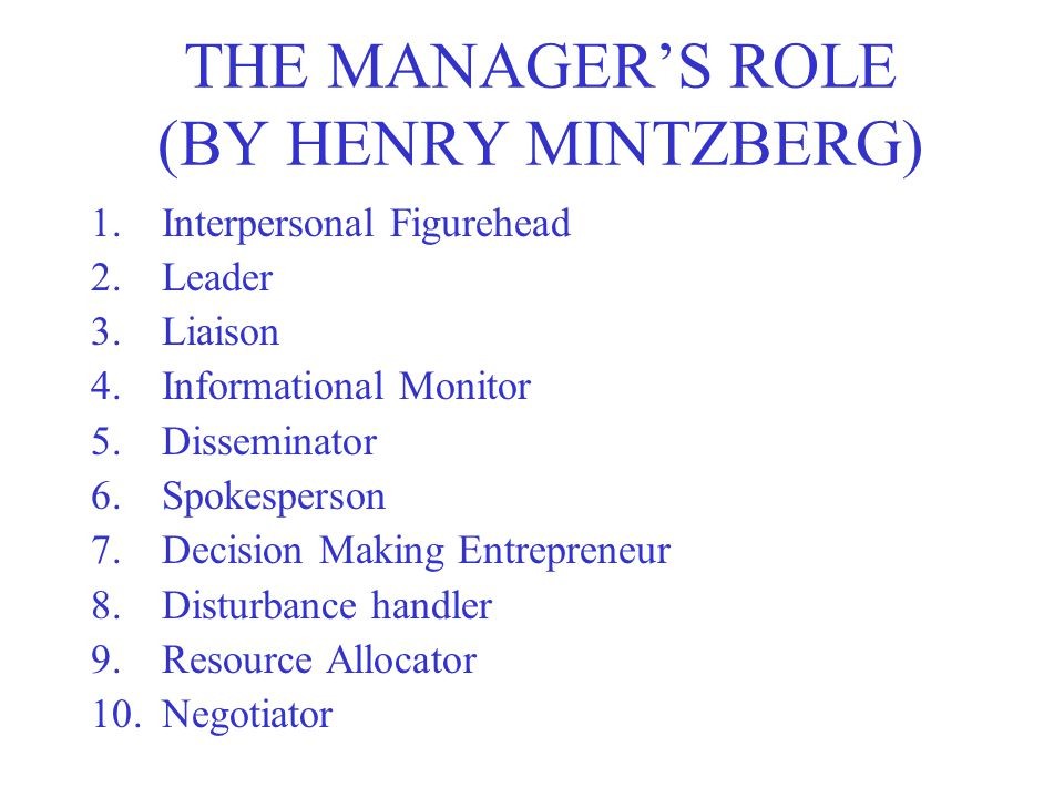 THE MANAGER'S ROLE (BY HENRY MINTZBERG) 1.Interpersonal Figurehead 2.Leader 3.Liaison 4.Informational Monitor 5.Disseminator 6.Spokesperson 7.Decision Making Entrepreneur 8.Disturbance handler 9.Resource Allocator 10.Negotiator