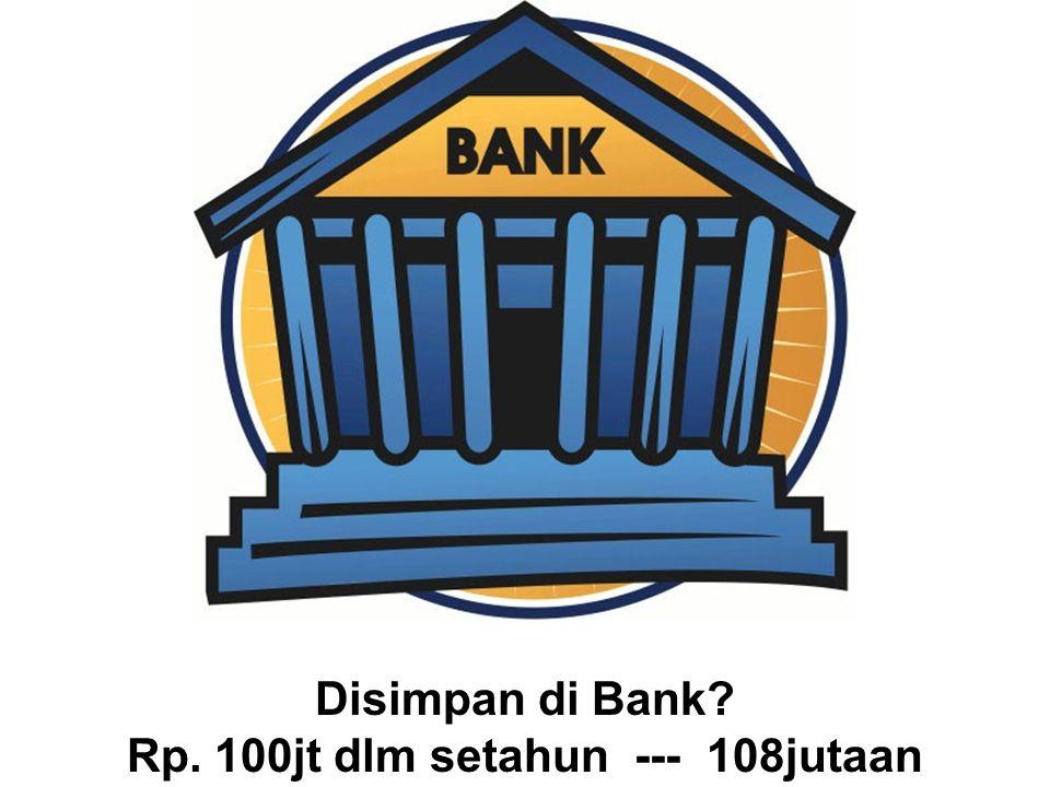 Disimpan di Bank Rp. 100jt dlm setahun --- 108jutaan