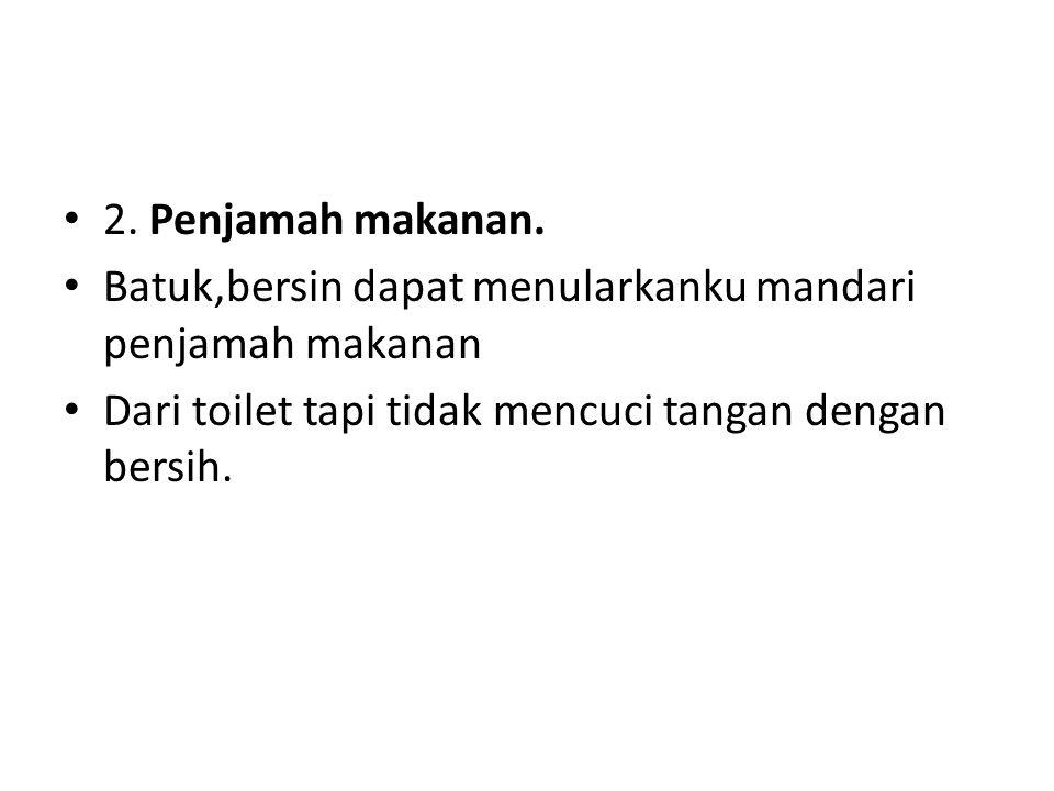 2. Penjamah makanan. Batuk,bersin dapat menularkanku mandari penjamah makanan Dari toilet tapi tidak mencuci tangan dengan bersih.