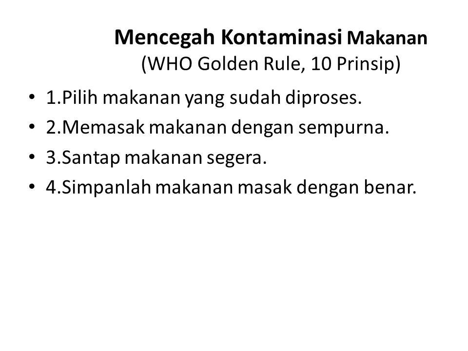 Mencegah Kontaminasi Makanan (WHO Golden Rule, 10 Prinsip) 1.Pilih makanan yang sudah diproses. 2.Memasak makanan dengan sempurna. 3.Santap makanan se