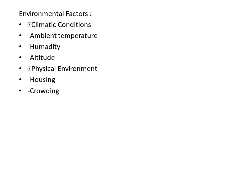 Environmental Factors :  Climatic Conditions -Ambient temperature -Humadity -Altitude  Physical Environment -Housing -Crowding