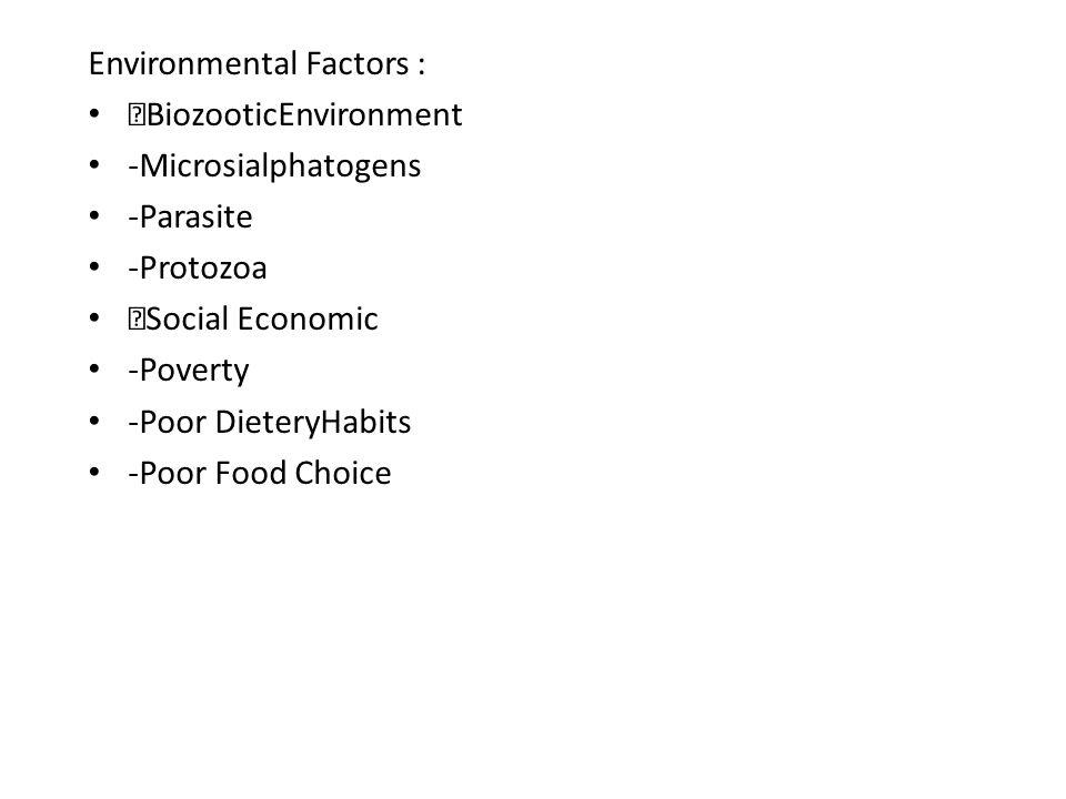 Environmental Factors :  BiozooticEnvironment -Microsialphatogens -Parasite -Protozoa  Social Economic -Poverty -Poor DieteryHabits -Poor Food Choic