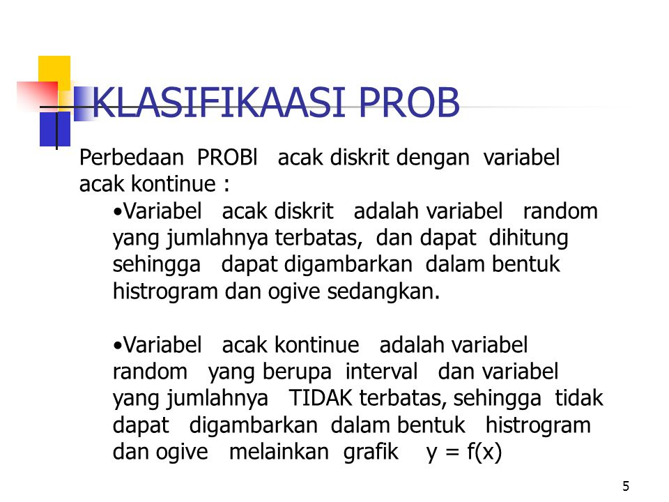 5 KLASIFIKAASI PROB Perbedaan PROBl acak diskrit dengan variabel acak kontinue : Variabel acak diskrit adalah variabel random yang jumlahnya terbatas, dan dapat dihitung sehingga dapat digambarkan dalam bentuk histrogram dan ogive sedangkan.