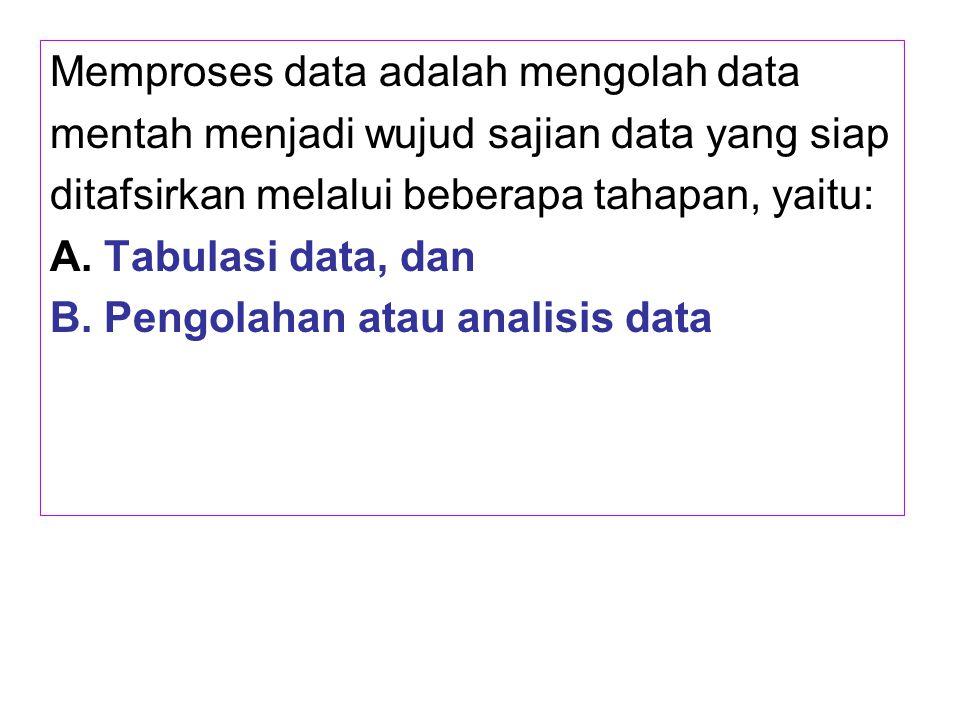 Memproses data adalah mengolah data mentah menjadi wujud sajian data yang siap ditafsirkan melalui beberapa tahapan, yaitu: A. Tabulasi data, dan B. P