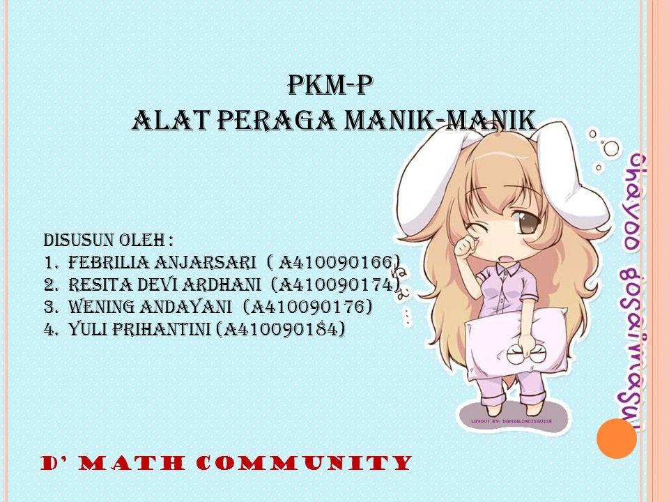 PKM-P ALAT PERAGA MANIK-MANIK Disusun oleh : 1.Febrilia Anjarsari ( A410090166) 2.Resita Devi Ardhani (A410090174) 3.Wening Andayani (A410090176) 4.Yuli Prihantini (A410090184) D' MATH COMMUNITY