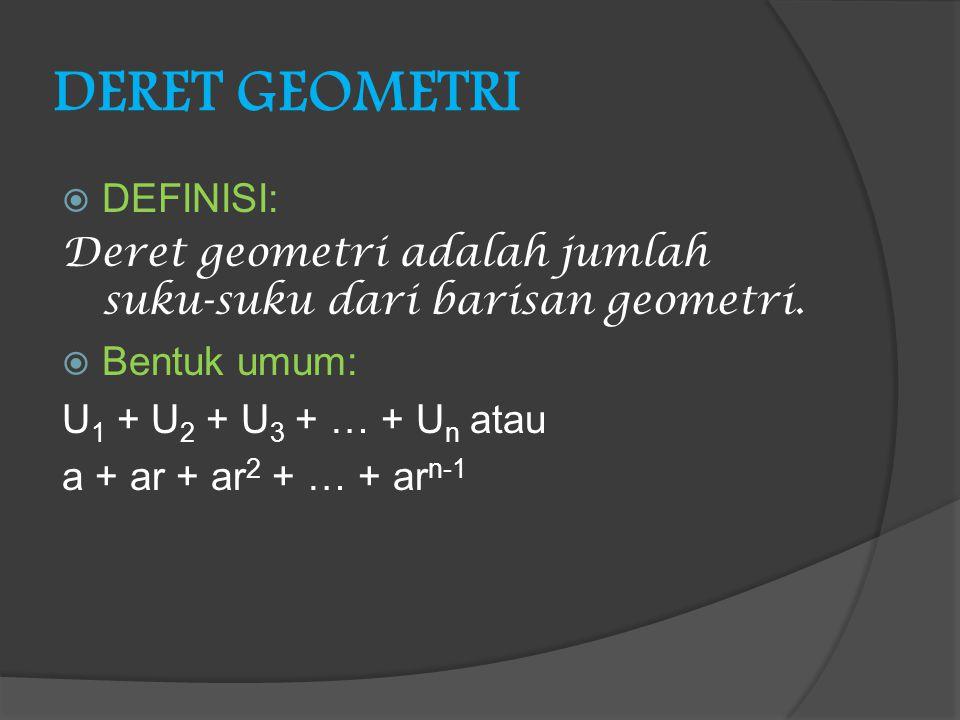 DERET GEOMETRI DDEFINISI: Deret geometri adalah jumlah suku-suku dari barisan geometri. BBentuk umum: U 1 + U 2 + U 3 + … + U n atau a + ar + ar 2
