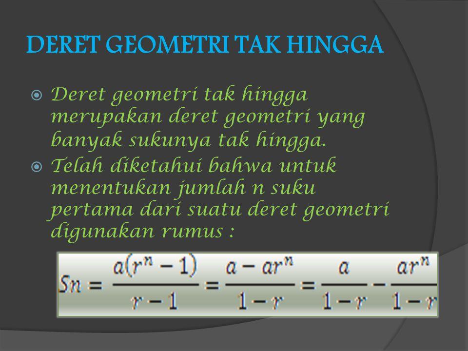 DERET GEOMETRI TAK HINGGA DDeret geometri tak hingga merupakan deret geometri yang banyak sukunya tak hingga. TTelah diketahui bahwa untuk menentu