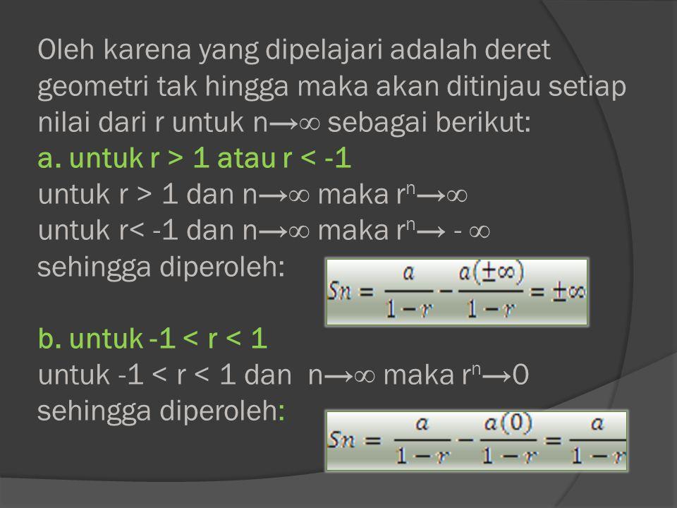 Oleh karena yang dipelajari adalah deret geometri tak hingga maka akan ditinjau setiap nilai dari r untuk n→∞ sebagai berikut: a. untuk r > 1 atau r 1