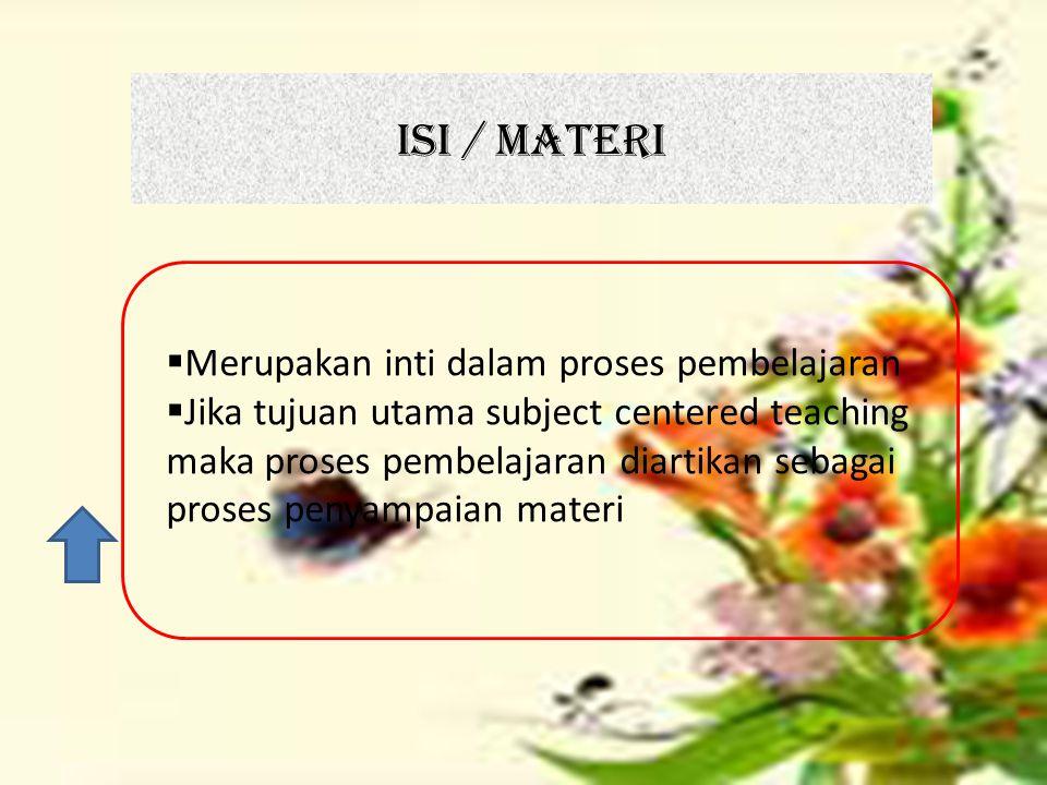ISI / MATERI  Merupakan inti dalam proses pembelajaran  Jika tujuan utama subject centered teaching maka proses pembelajaran diartikan sebagai prose