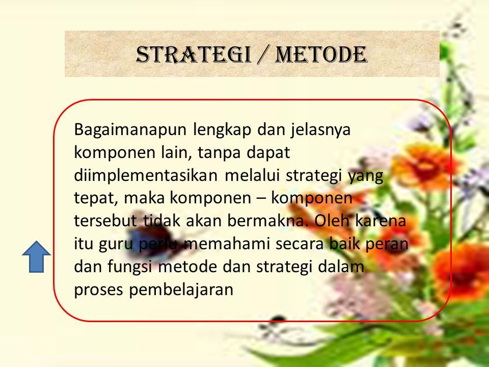 Strategi / metode Bagaimanapun lengkap dan jelasnya komponen lain, tanpa dapat diimplementasikan melalui strategi yang tepat, maka komponen – komponen