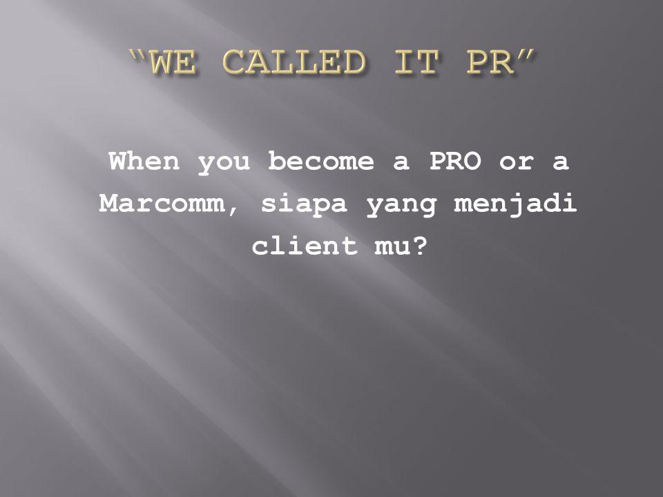 When you become a PRO or a Marcomm, siapa yang menjadi client mu