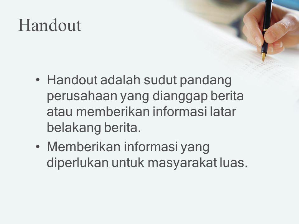 Handout adalah sudut pandang perusahaan yang dianggap berita atau memberikan informasi latar belakang berita. Memberikan informasi yang diperlukan unt