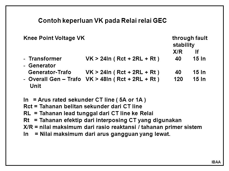 IBAA Contoh keperluan VK pada Relai relai GEC Knee Point Voltage VK through fault stability X/R If - Transformer VK > 24In ( Rct + 2RL + Rt ) 40 15 In - Generator Generator-Trafo VK > 24In ( Rct + 2RL + Rt ) 40 15 In - Overall Gen – Trafo VK > 48In ( Rct + 2RL + Rt ) 120 15 In Unit In = Arus rated sekunder CT line ( 5A or 1A ) Rct = Tahanan belitan sekunder dari CT line RL = Tahanan lead tunggal dari CT line ke Relai Rt = Tahanan efektip dari interposing CT yang digunakan X/R = nilai maksimum dari rasio reaktansi / tahanan primer sistem In = Nilai maksimum dari arus gangguan yang lewat.