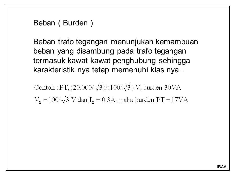 IBAA Beban ( Burden ) Beban trafo tegangan menunjukan kemampuan beban yang disambung pada trafo tegangan termasuk kawat kawat penghubung sehingga kara