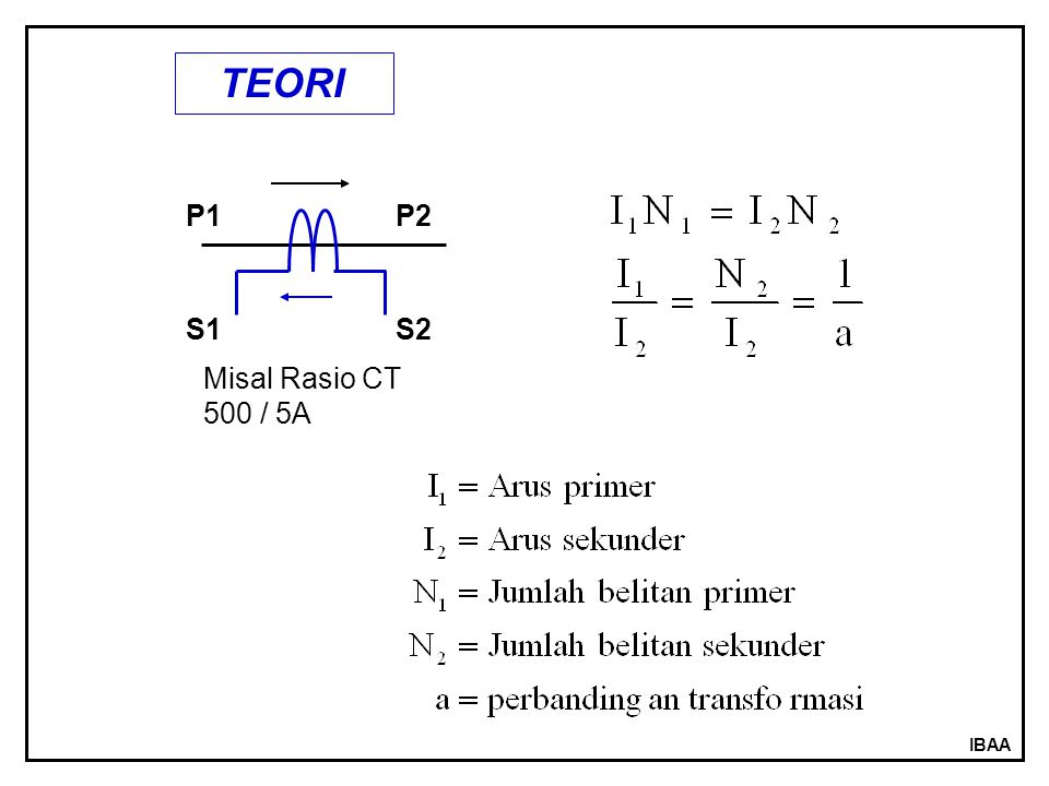 IBAA PENGENAL TRAFO ARUS ( CT ) 1.DUA PENGENAL PRIMER CONTOH 500 – 1000 / 5A P1P2 S1S2 500A 5A SAMBUNGAN SERI P1P2 S1 S2 1000A 5A SAMBUNGAN PARALEL