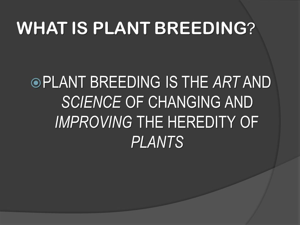 WHAT IS PLANT BREEDING ?  PLANT BREEDING IS THE ART AND SCIENCE OF CHANGING AND IMPROVING THE HEREDITY OF PLANTS