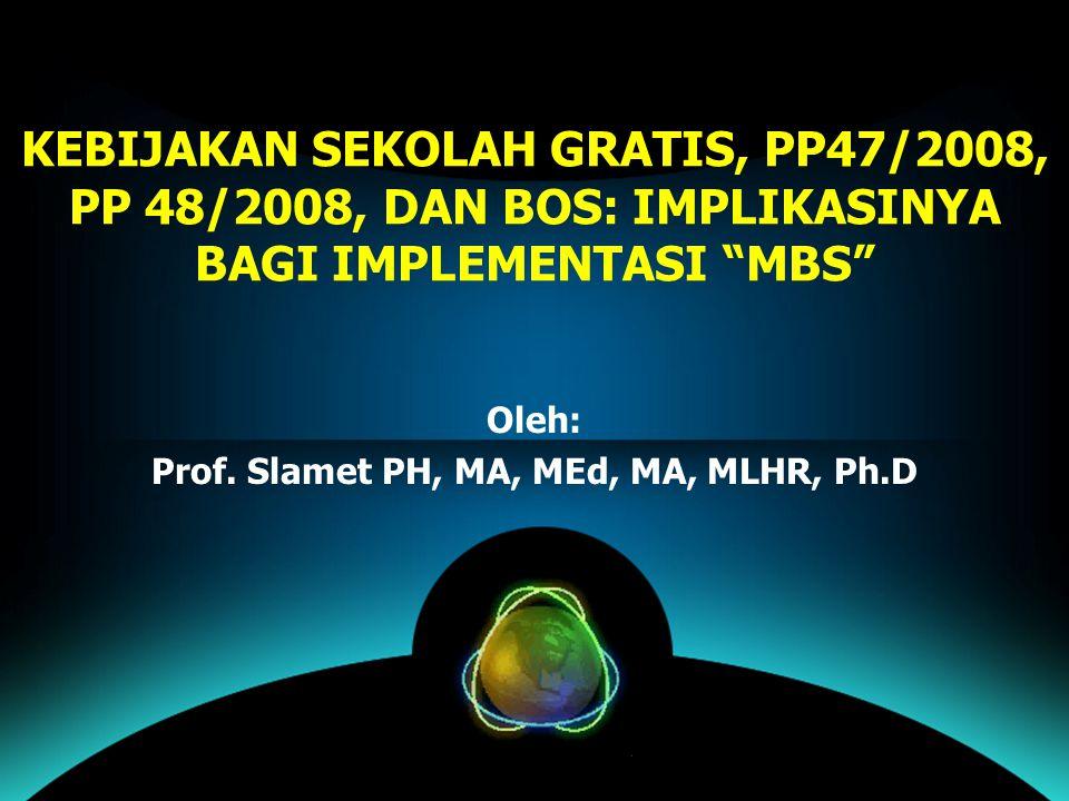 """KEBIJAKAN SEKOLAH GRATIS, PP47/2008, PP 48/2008, DAN BOS: IMPLIKASINYA BAGI IMPLEMENTASI """"MBS"""" Oleh: Prof. Slamet PH, MA, MEd, MA, MLHR, Ph.D"""