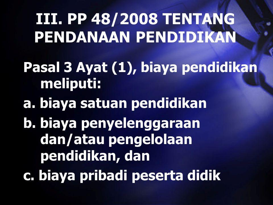 III. PP 48/2008 TENTANG PENDANAAN PENDIDIKAN Pasal 3 Ayat (1), biaya pendidikan meliputi: a. biaya satuan pendidikan b. biaya penyelenggaraan dan/atau