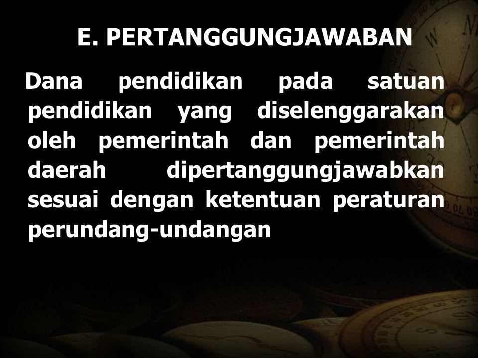 E. PERTANGGUNGJAWABAN Dana pendidikan pada satuan pendidikan yang diselenggarakan oleh pemerintah dan pemerintah daerah dipertanggungjawabkan sesuai d