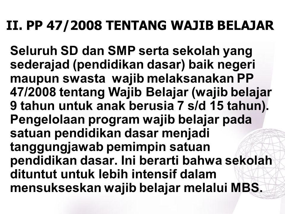 II. PP 47/2008 TENTANG WAJIB BELAJAR Seluruh SD dan SMP serta sekolah yang sederajad (pendidikan dasar) baik negeri maupun swasta wajib melaksanakan P