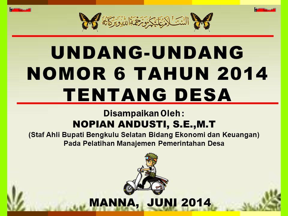 UNDANG-UNDANG NOMOR 6 TAHUN 2014 TENTANG DESA 1 MANNA, JUNI 2014 Disampaikan Oleh : NOPIAN ANDUSTI, S.E.,M.T (Staf Ahli Bupati Bengkulu Selatan Bidang