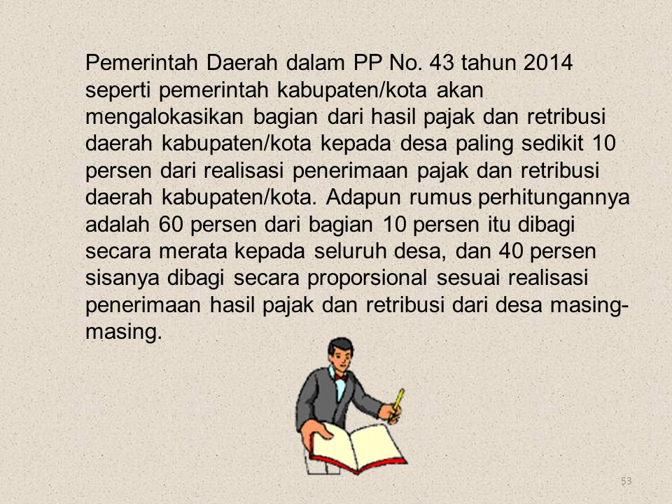 53 Pemerintah Daerah dalam PP No. 43 tahun 2014 seperti pemerintah kabupaten/kota akan mengalokasikan bagian dari hasil pajak dan retribusi daerah kab