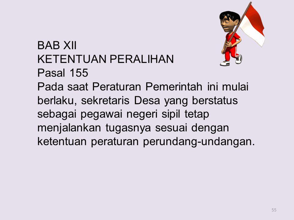 55 BAB XII KETENTUAN PERALIHAN Pasal 155 Pada saat Peraturan Pemerintah ini mulai berlaku, sekretaris Desa yang berstatus sebagai pegawai negeri sipil