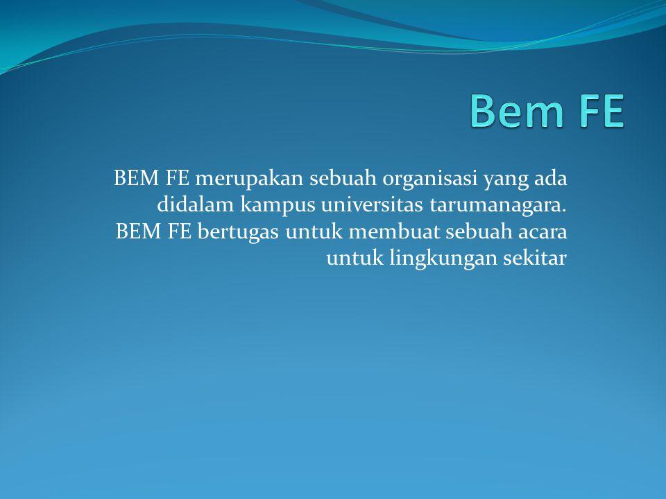 BEM FE merupakan sebuah organisasi yang ada didalam kampus universitas tarumanagara. BEM FE bertugas untuk membuat sebuah acara untuk lingkungan sekit