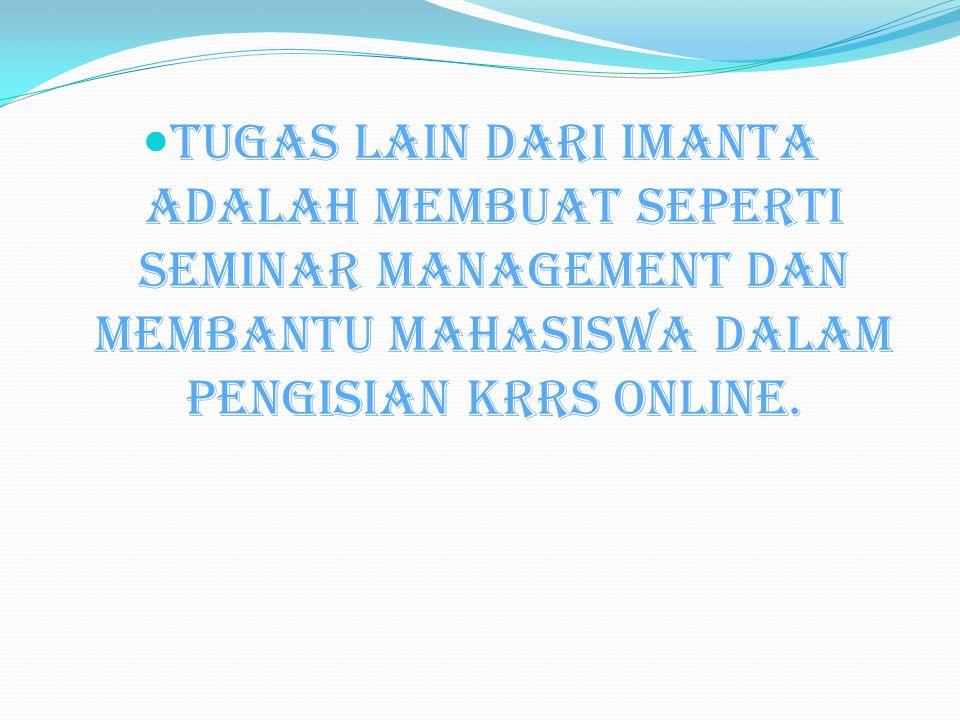 Tugas lain dari Imanta adalah membuat seperti seminar management dan membantu mahasiswa dalam pengisian krrs online.