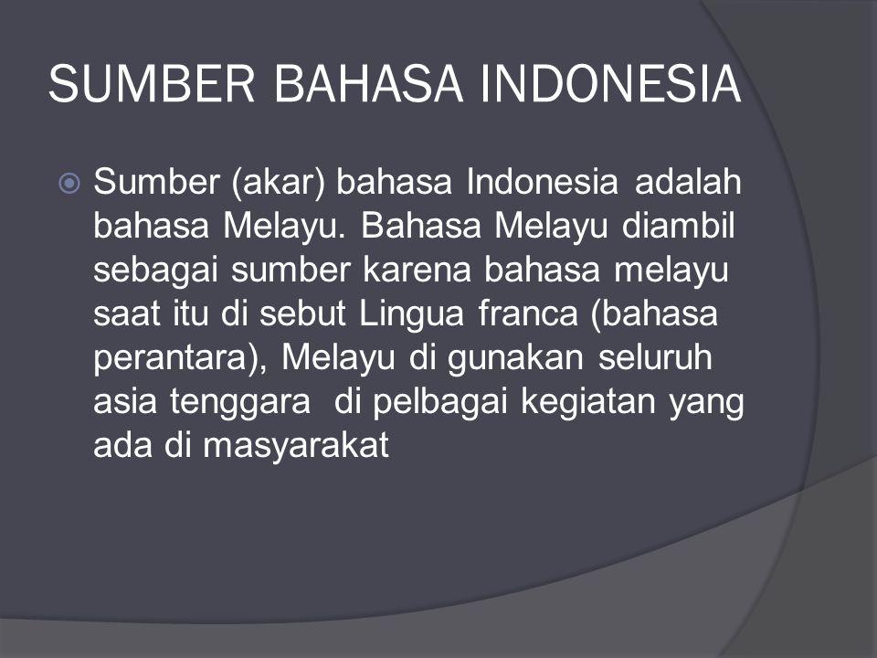 SUMBER BAHASA INDONESIA  Sumber (akar) bahasa Indonesia adalah bahasa Melayu. Bahasa Melayu diambil sebagai sumber karena bahasa melayu saat itu di s