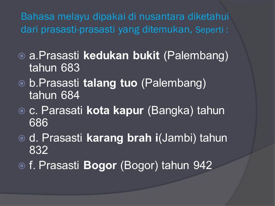 Bahasa melayu dipakai di nusantara diketahui dari prasasti-prasasti yang ditemukan, Seperti :  a.Prasasti kedukan bukit (Palembang) tahun 683  b.Pra