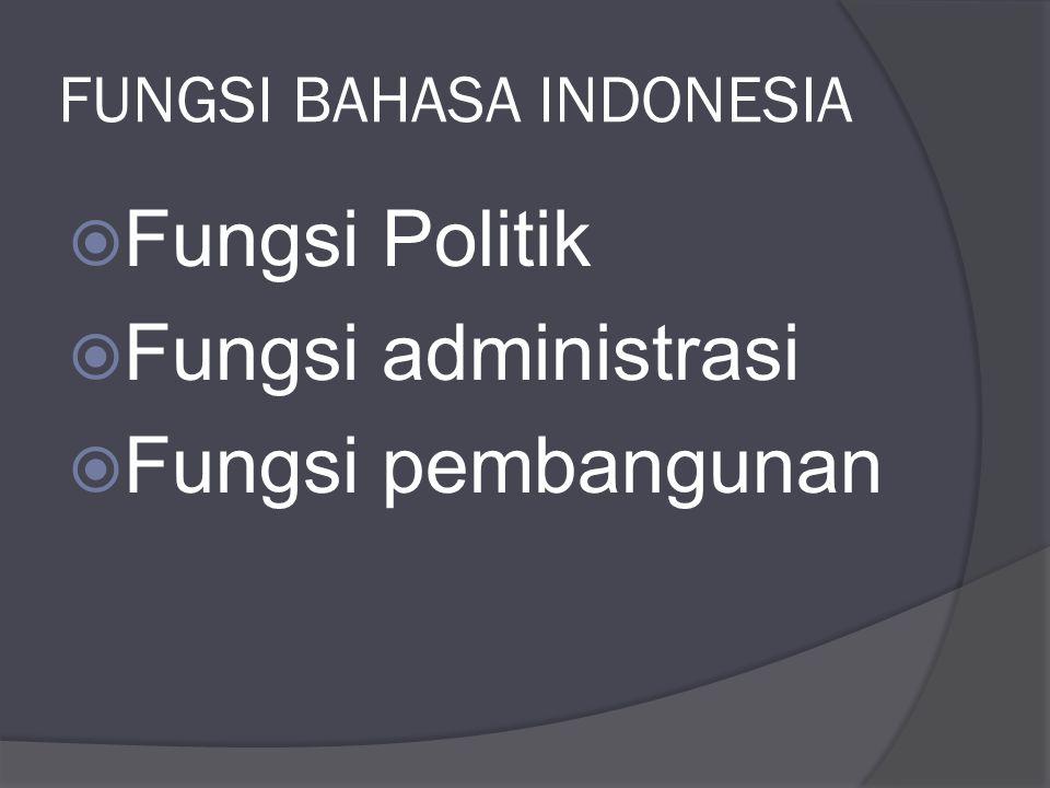 FUNGSI BAHASA INDONESIA  Fungsi Politik  Fungsi administrasi  Fungsi pembangunan