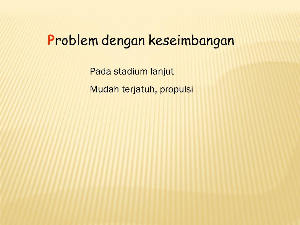 Problem dengan keseimbangan Pada stadium lanjut Mudah terjatuh, propulsi