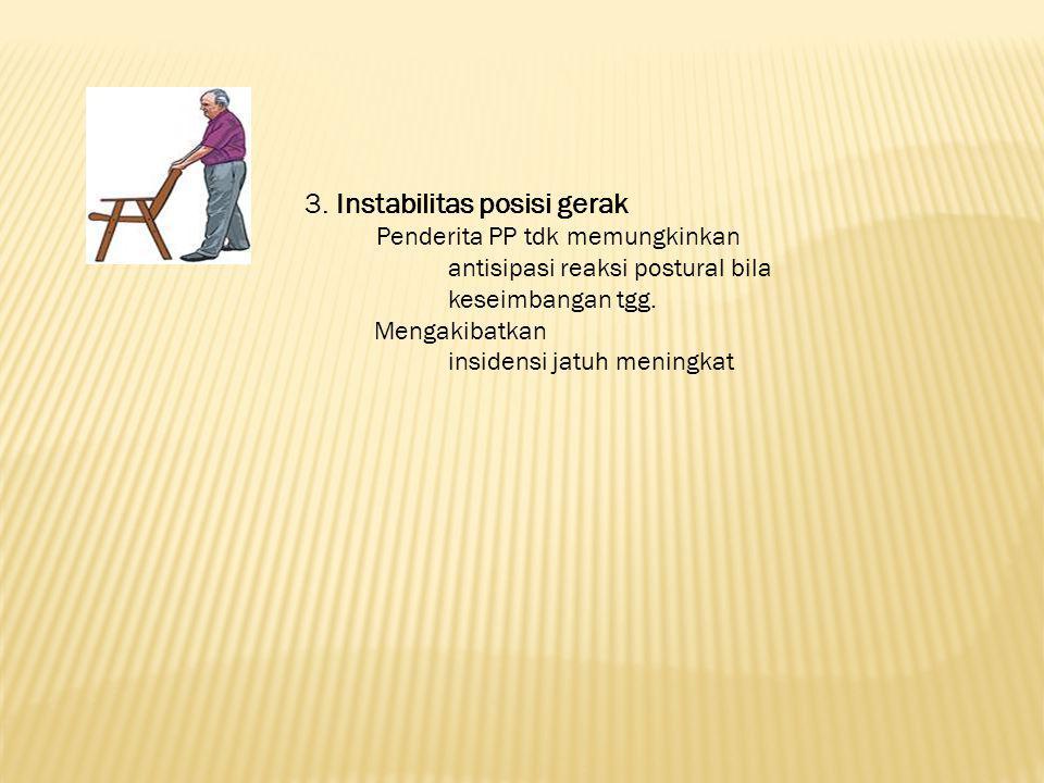 3. Instabilitas posisi gerak Penderita PP tdk memungkinkan antisipasi reaksi postural bila keseimbangan tgg. Mengakibatkan insidensi jatuh meningkat