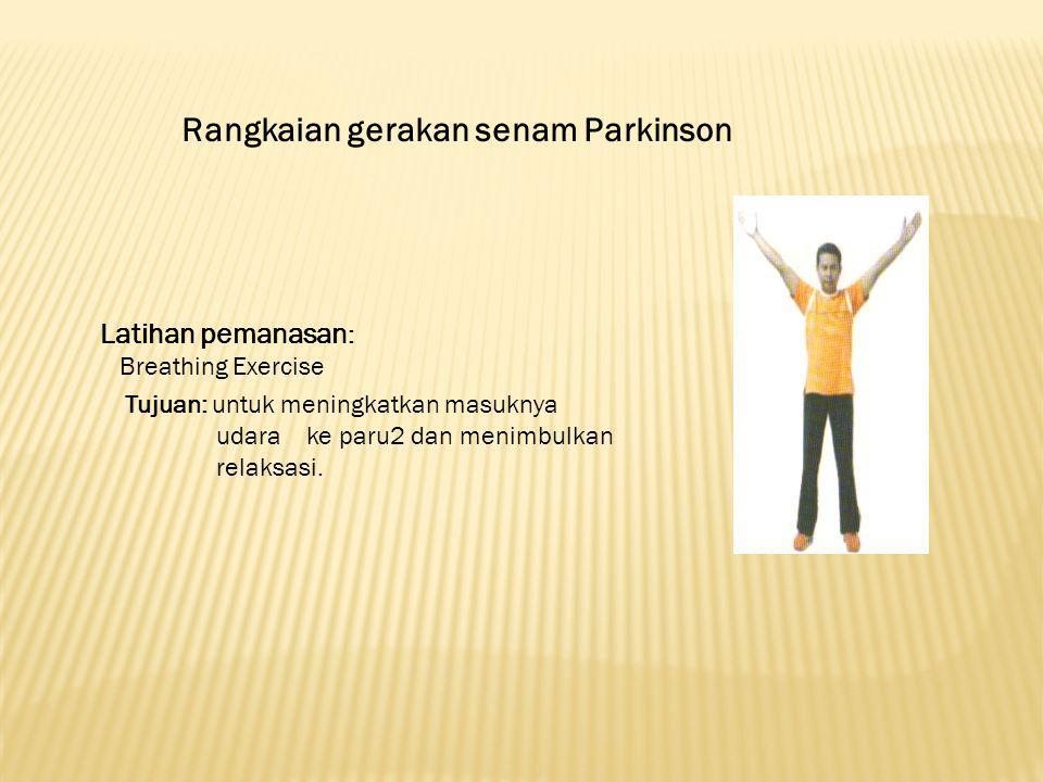 Rangkaian gerakan senam Parkinson Latihan pemanasan : Breathing Exercise Tujuan: untuk meningkatkan masuknya udara ke paru2 dan menimbulkan relaksasi.