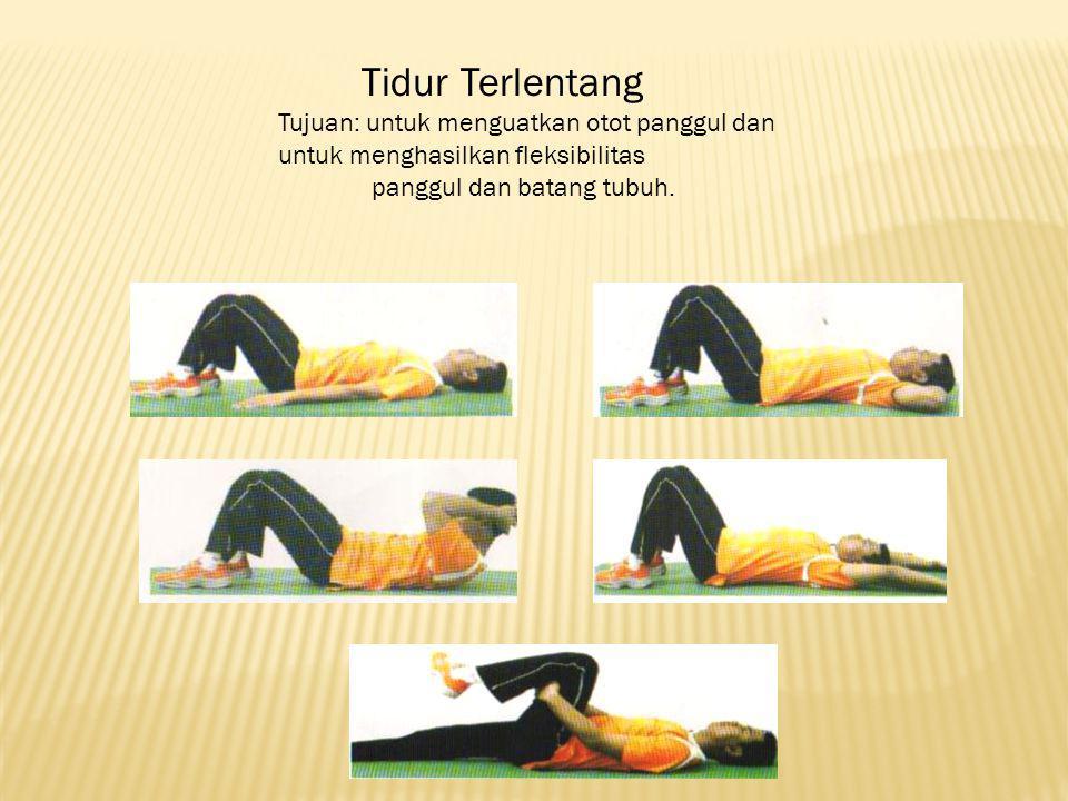Tidur Terlentang Tujuan: untuk menguatkan otot panggul dan untuk menghasilkan fleksibilitas panggul dan batang tubuh.
