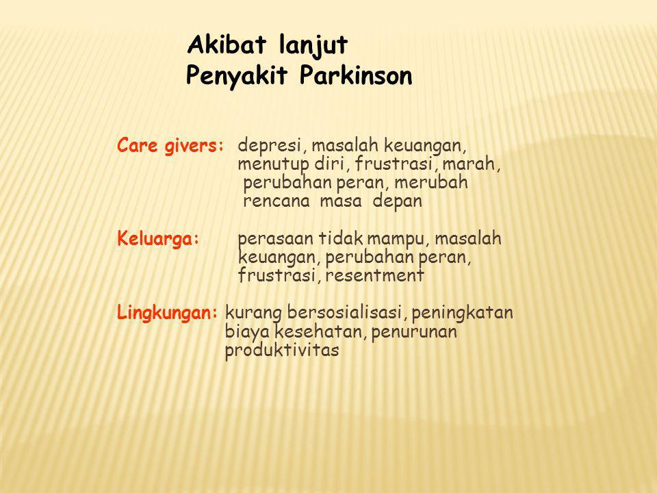 Akibat lanjut Penyakit Parkinson Care givers:depresi, masalah keuangan, menutup diri, frustrasi, marah, perubahan peran, merubah rencana masa depan Ke