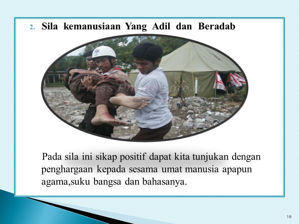 2. Sila kemanusiaan Yang Adil dan Beradab Pada sila ini sikap positif dapat kita tunjukan dengan penghargaan kepada sesama umat manusia apapun agama,s