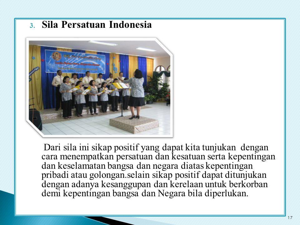 3. Sila Persatuan Indonesia Dari sila ini sikap positif yang dapat kita tunjukan dengan cara menempatkan persatuan dan kesatuan serta kepentingan dan