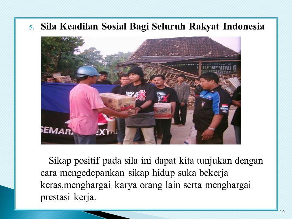 5. Sila Keadilan Sosial Bagi Seluruh Rakyat Indonesia Sikap positif pada sila ini dapat kita tunjukan dengan cara mengedepankan sikap hidup suka beker