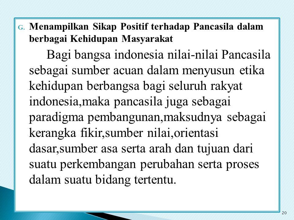 G. Menampilkan Sikap Positif terhadap Pancasila dalam berbagai Kehidupan Masyarakat Bagi bangsa indonesia nilai-nilai Pancasila sebagai sumber acuan d