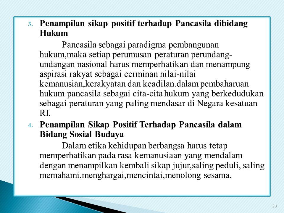 3. Penampilan sikap positif terhadap Pancasila dibidang Hukum Pancasila sebagai paradigma pembangunan hukum,maka setiap perumusan peraturan perundang-