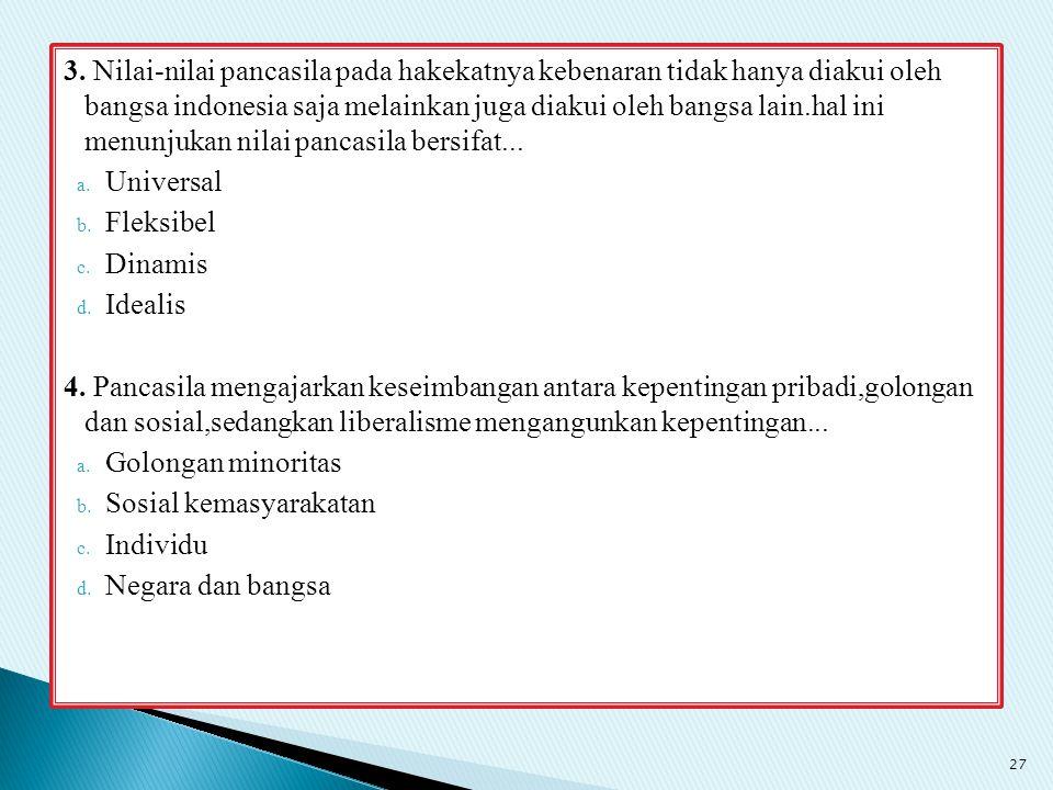 3. Nilai-nilai pancasila pada hakekatnya kebenaran tidak hanya diakui oleh bangsa indonesia saja melainkan juga diakui oleh bangsa lain.hal ini menunj