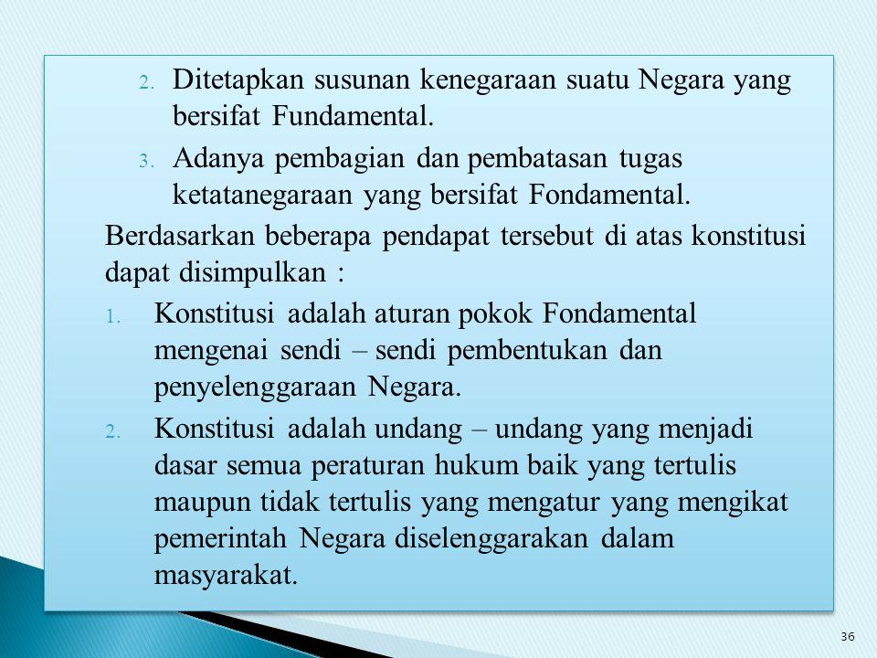 2. Ditetapkan susunan kenegaraan suatu Negara yang bersifat Fundamental. 3. Adanya pembagian dan pembatasan tugas ketatanegaraan yang bersifat Fondame