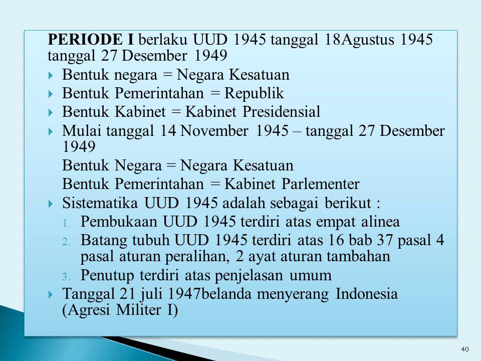 PERIODE I berlaku UUD 1945 tanggal 18Agustus 1945 tanggal 27 Desember 1949  Bentuk negara = Negara Kesatuan  Bentuk Pemerintahan = Republik  Bentuk