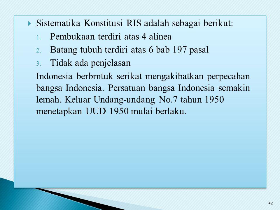  Sistematika Konstitusi RIS adalah sebagai berikut: 1. Pembukaan terdiri atas 4 alinea 2. Batang tubuh terdiri atas 6 bab 197 pasal 3. Tidak ada penj